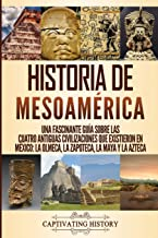 Historia de Mesoamérica: Una fascinante guía sobre las cuatro antiguas civilizaciones que existieron en México: la olmeca, la zapoteca, la maya y la azteca