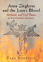 Anna Zieglerin and the Lion's Blood: Alchemy and End Times in Reformation Germany (Haney Foundation Series)