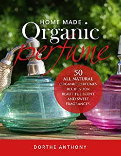 HOME MADE ORGANIC PERFUME: 50 All Natural organic Perfumes Recipes for Beautiful Scent and Sweet Fragrances