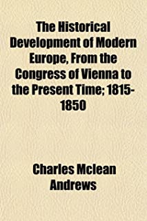The Historical Development of Modern Europe, from the Congress of Vienna to the Present Time; 1815-1850