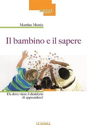 Il bambino e il sapere: Da dove viene il desiderio di apprendere? (Saggi Vol. 46) (Italian Edition)