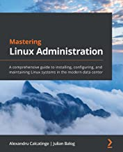 Mastering Linux Administration: A comprehensive guide to installing, configuring, and maintaining Linux systems in the mod...
