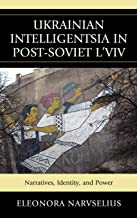 Ukrainian Intelligentsia in Post-Soviet L'Viv: Narratives, Identity, and Power