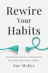 Rewire Your Habits: Intentional Life-Changes to Transform Your Mind, Body, Relationships, and Work. Kindle Edition