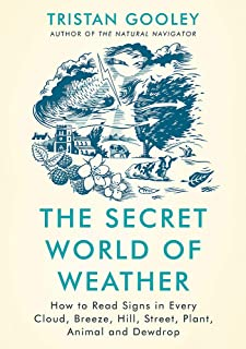The Secret World of Weather: How to Read Signs in Every Cloud, Breeze, Hill, Street, Plant, Animal, and Dewdrop