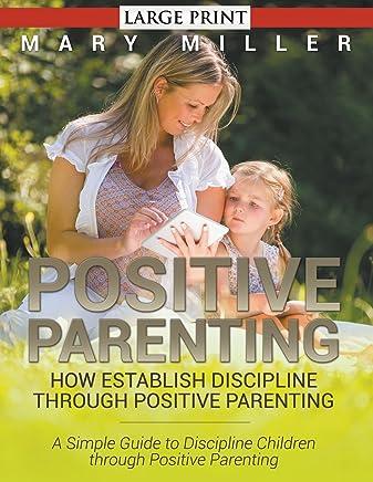 Positive Parenting: How Establish Discipline through Positive Parenting (LARGE PRINT): A Simple Guide to Discipline Children through Positive Parenting
