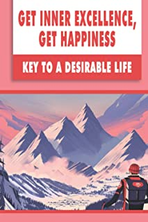 Get Inner Excellence, Get Happiness: Key To A Desirable Life: Train Your Mind And Your Body Will Follow