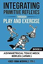 Integrating Primitive Reflexes Through Play and Exercise: An Interactive Guide to the Asymmetrical Tonic Neck Reflex (ATN...