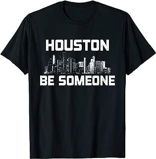 Houston Be Someone - Houston Texas T-Shirt