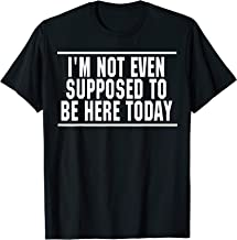 I'm Not Even Supposed To Be Here Today Funny Shirt