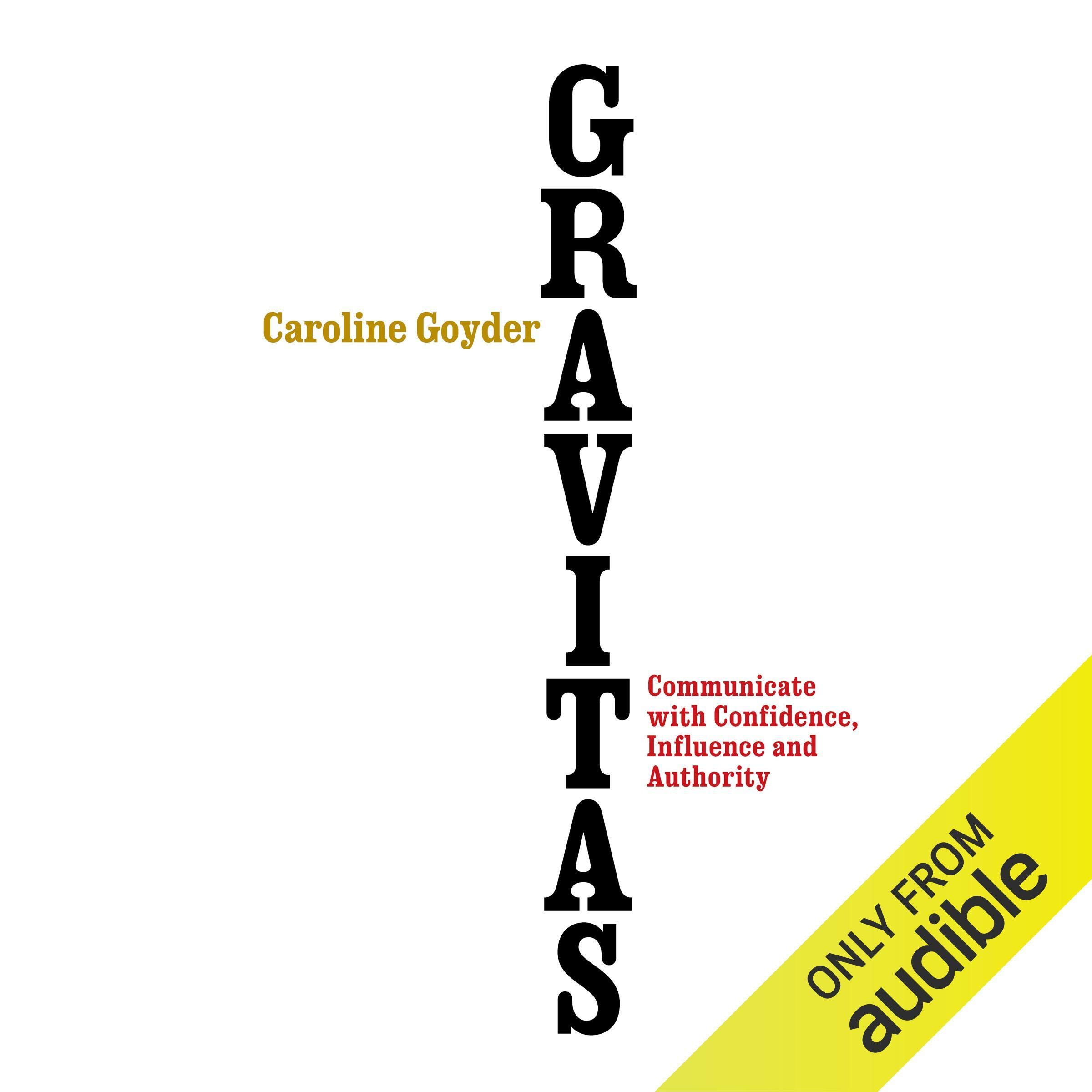 Gravitas: Communicate with Confidence, Influence and Authority