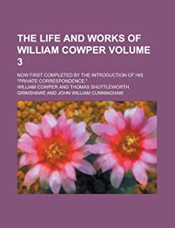 """The Life and Works of William Cowper; Now First Completed by the Introduction of His """"Private Correspondence."""" Volume 3"""