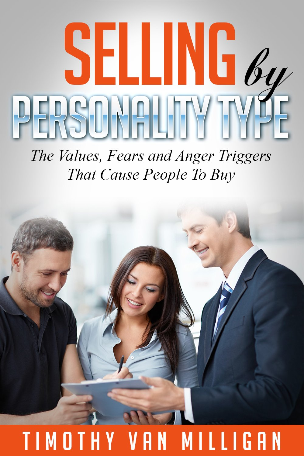 Selling by Personality Type: The Values, Fears and Anger Triggers That Cause People To Buy