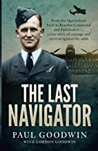 The Last Navigator: From the Queensland bush to Bomber Command and Pathfinders . . . a true story of courage and survival ...