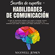 Secretos de Expertos - Habilidades de Comunicación: La guía de capacitación definitiva para mejorar el lenguaje corporal, ...