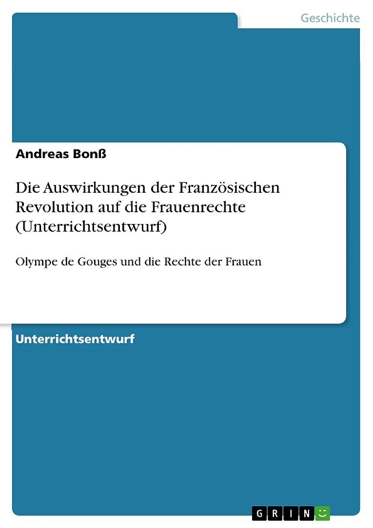 しない寝る夫婦Die Auswirkungen der Franz?sischen Revolution auf die Frauenrechte (Unterrichtsentwurf): Olympe de Gouges und die Rechte der Frauen (German Edition)
