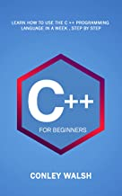 C++ For Beginners: Learn How To Use The C ++ Programming Language in a Week , Step by Step (English Edition)