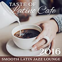 Taste of Latino Cafe: Smooth Latin Jazz Lounge 2016 – Best Latino Grooves, Cafe Collection, Relaxation Coffee Time with Friends, Morning Break, Evening Chilling with Easy Listening Music