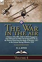 The War in the Air: Volume 4-A History of the RFC, RAF & RNAS Engaged in Anti-Submarine & Other Naval Operations & on the ...