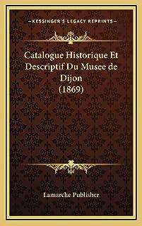 Catalogue Historique Et Descriptif Du Musee de Dijon (1869)