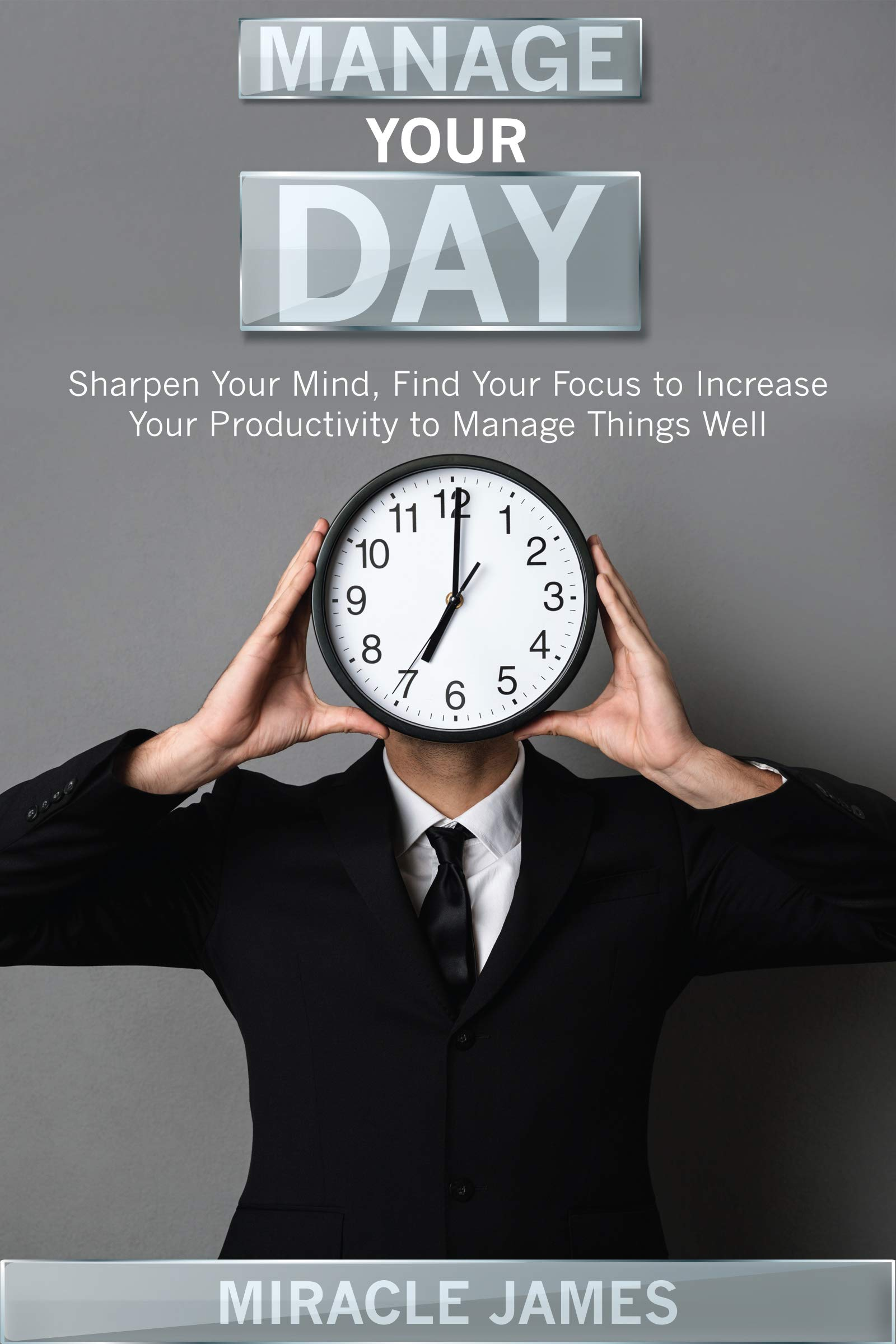 Manage Your Day: Sharpen Your Mind, Find Your Focus to Increase Your Productivity to Manage Things Well