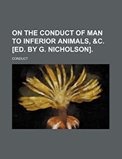 On the Conduct of Man to Inferior Animals, &C. [Ed. by G. Nicholson].