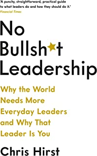 No Bullsh*t Leadership: Why The World Needs More Everyday Leaders and Why That Leader Is You (No Bullshit Leadership)