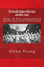 The Invisible Empire Strikes Back and other essays: Trump, The Klan, Immigration and The Direction of the United States (No Sense of History) (Volume 2)