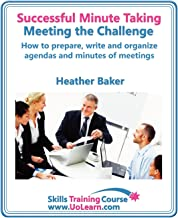 Successful Minute Taking and Writing. How to Prepare, Write and Organize Agendas and Minutes of Meetings. Learn to Take Notes and Write Minutes of Mee (Skills Training Course)