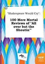 Shakespeare Would Cry: 100 Mere Mortal Reviews of All Over But the Shoutin'