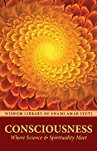 CONSCIOUSNESS: Where Science and Spirituality Meet (Wisdom Library of Swami Amar Jyoti)