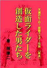 The men who created Masked Rider: Immortal hero Kamen Rider legendary / ORIGINAL (Japanese Edition)