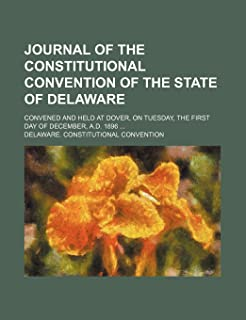Journal of the Constitutional Convention of the State of Delaware; Convened and Held at Dover, on Tuesday, the First Day o...