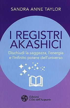 I registri akashici. Dischiudi la saggezza, lenergia e linfinito potere delluniverso