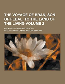 The Voyage of Bran, Son of Febal, to the Land of the Living; An Old Irish Saga Now First Ed Volume 2