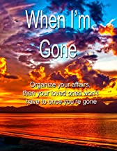 When I'm Gone: Organize your affairs, then your  loved ones won't have to.  A journal for all the important information your executor will need upon your death.
