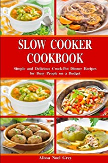 Slow Cooker Cookbook: Simple and Delicious Crock-Pot Dinner Recipes for Busy People on a Budget: Healthy Dump Dinners and ...