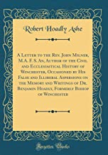 A Letter to the Rev. John Milner, M.A. F. S. An, Author of the Civil and Ecclesiastical History of Winchester, Occasioned by His False and Illiberal ... Hoadly, Formerly Bishop of Winchester