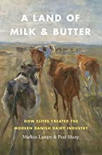 A Land of Milk and Butter: How Elites Created the Modern Danish Dairy Industry (Markets and Governments in Economic History)