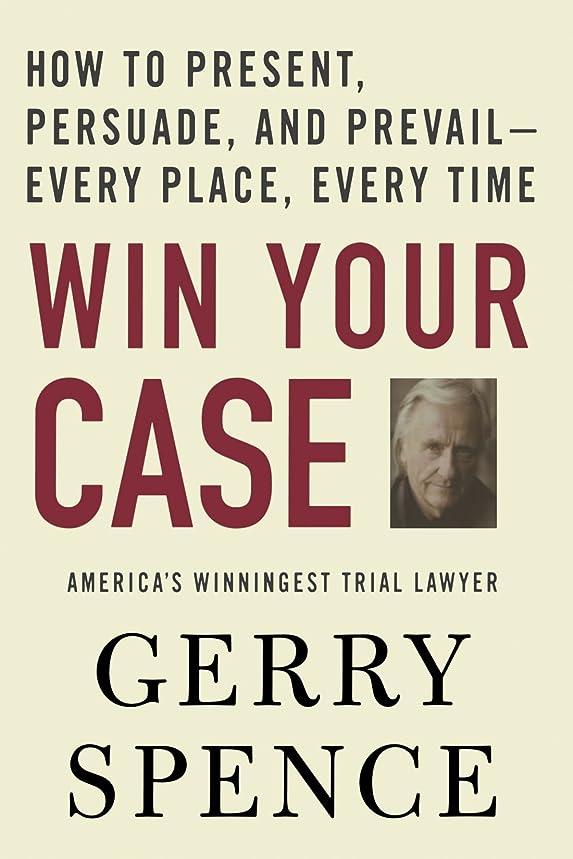 電話に出る刻む超えてWin Your Case: How to Present, Persuade, And Prevail---every Place, Every Time