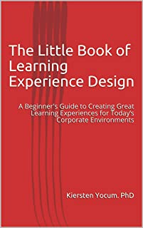 The Little Book of Learning Experience Design: A Beginner's Guide to Creating Great Learning Experiences for Today's Corporate Environments