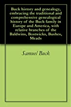 Buck history and genealogy, embracing the traditional and comprehensive genealogical history of the Buck family in Europe and America, with relative branches of the Baldwins, Bostwicks, Bushes, Meads