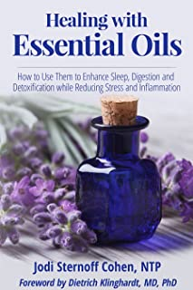 Healing with Essential Oils: How to Use Them to Enhance Sleep, Digestion and Detoxification while Reducing Stress and Inflammation