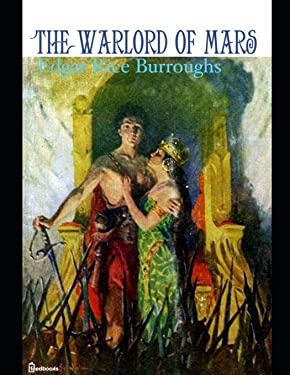 The Warlord of Mars: A Fantastic Story of Science Fiction (Annotated) By Edgar Rice Burroughs.