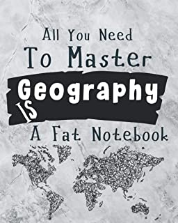 All you Need to Master Geography is a Fat Notebook: School Large Geography notebook For Student (Men/Women/teachers) Compo...