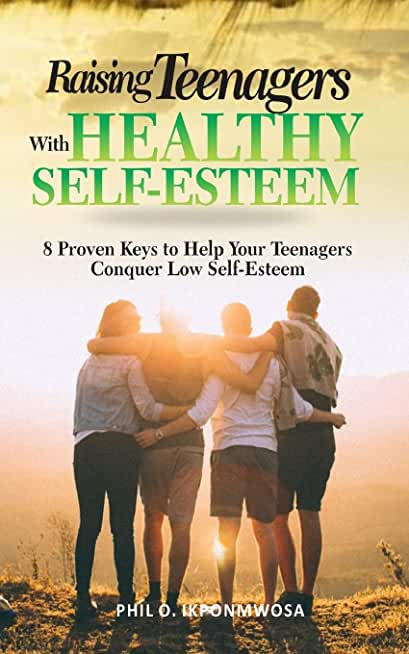 Raising Teenagers With Healthy Self-Esteem: 8 Proven Keys to Help Your Teenagers Conquer Low Self-Esteem