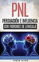 PNL - Persuasión e influencia usando patrones de lenguaje y técnicas de PNL: Cómo persuadir, influenciar y manipular usand...