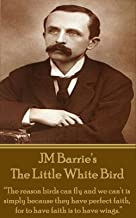 """The Little White Bird: """"The reason birds can fly and we can't is simply because they have perfect faith, for to have faith is to have wings."""""""
