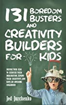 131 Boredom Busters and Creativity Builders For Kids: Inspire your kids to exercise their imagination, expand their creati...