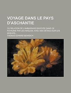 Voyage Dans Le Pays D'Aschantie; Ou Relation de L'Ambassade Envoyee Dans Ce Royaume Par Les Anglais, Avec Des Details Sur ...